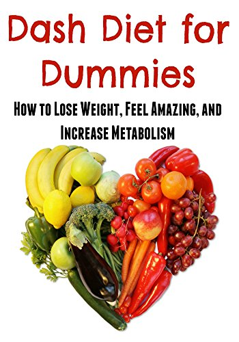 Dash Diet for Dummies:  How to Lose Weight, Feel Amazing, and Increase Metabolism: (Dash Diet, Lose Weight, Feel Healthy) by Maria Diwan