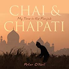 Chai & Chapati: My Time in the Punjab Audiobook by Peter O'Neil Narrated by Peter O'Neil