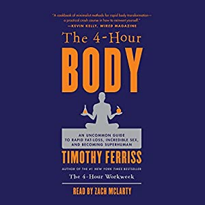 The 4-Hour Body: An Uncommon Guide to Rapid Fat-Loss, Incredible Sex, and Becoming Superhuman Audiobook by Timothy Ferriss Narrated by Zach McLarty
