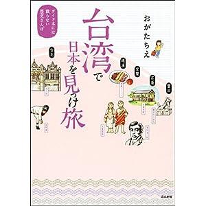 台湾で日本を見っけ旅 ガイド本には載らない歴史さんぽ 台湾でさがす なつかしい日本 [Kindle版]