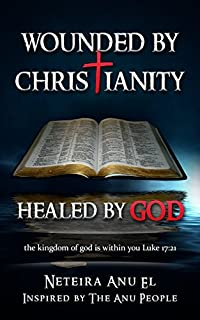 Wounded By Christianity: Healed By God by Neteira Anu El ebook deal