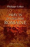 echange, troc Philippe Lebas - Précis d'histoire romaine: Depuis la fondation de Rome jusqu'a la chute de l'Empire d'Occident