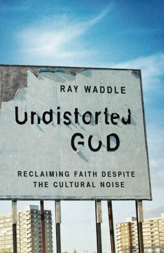 Undistorted God: Reclaiming Faith Despite the Cultural Noise PDF
