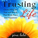 Trusting Life: Overcoming the Fear and Beliefs That Block Peace and Happiness Audiobook by Gina Lake Narrated by Rebecca Van Volkinburg