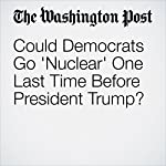 Could Democrats Go 'Nuclear' One Last Time Before President Trump? | Aaron Blake