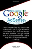 Making Sense Of Google AdSense: The Complete Step-By-Step Guide For Setting Up A Google Adsense Account So You Can Make Money On Your Website Through ... Tips To Help You Get Higher Adsense Earnings