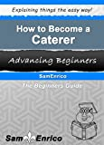How to Become a Caterer (A Beginners Guide to Becoming a Caterer)