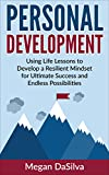 Personal Development: Using Life Lessons to Develop a Resilient Mindset for Ultimate Success and Endless Possibilities (Personal Development Plan, Personal Development Training)