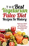 The Best Vegetarian Paleo Diet Recipes In History: Delicious Paleo Diet Recipes For Vegetarians Everybody Will Love