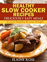 Healthy Slow Cooker Recipes : Deliciously Easy Meals To Live Healthy & Lose Weight (Deliciously Easy Recipes) (English Edition)