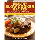 Healthy Slow Cooker Recipes : Deliciously Easy Meals To Live Healthy & Lose Weight (Deliciously Easy Recipes) ~ Elaine Ross