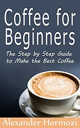 Coffee for beginners the step by step guide to make the best coffee