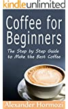Coffee for Beginners: The Step by Step Guide to Make the Best Coffee (The Ultimate Coffee Series Book 1)