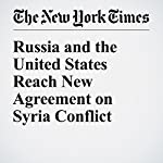 Russia and the United States Reach New Agreement on Syria Conflict | David E. Sanger,Anne Barnard