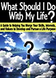 What Should I Do With My Life?: A Guide to Helping You Merge Your Skills, Interests, and Values to Develop and Pursue a Life Purpose