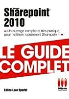 Sharepoint 2010 - Le guide complet : Un ouvrage complet et tr�s pratique pour ma�triser rapidement Sharepoint !
