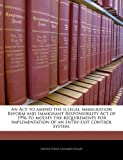img - for An Act to amend the Illegal Immigration Reform and Immigrant Responsibility Act of 1996 to modify the requirements for implementation of an entry-exit control system. published by BiblioGov (2010) [Paperback] book / textbook / text book