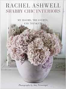 Shabby Chic Interiors My Rooms Treasures And Trinkets Rachel Ashwell 9781908170804 Amazon