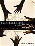 Succeeding with SOA: Realizing Business Value Through Total Architecture (0321508912) by Brown, Paul