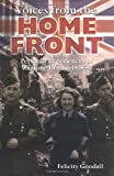 Felicity Goodall Voices from the Home Front: Personal Experiences of Wartime Britain 1939-45