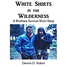 White Shirts in the Wilderness: A Brothers Survival Short Story Audiobook by Dennis O. Vidoni Narrated by Dennis O. Vidoni