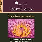 Visualizacion creativa [Creative Visulization]: Usa el poder de tu imaginación para crear todo lo que quieres en tu vida [Use the Power of Your Imagination to Create Whatever You Want in Your Life] | Shakti Gawain
