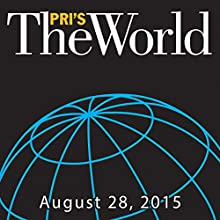 The World, August 28, 2015  by Marco Werman Narrated by Marco Werman