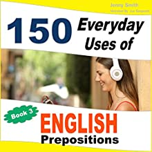 150 Everyday Uses of English Prepositions, Book 3: From Intermediate to Advanced Audiobook by Jenny Smith Narrated by Jus Sargeant