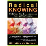 Radical Knowing: Understanding Consciousness through Relationship (Radical Consciousness Trilogy) ~ Christian De Quincey