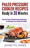 Paleo Pressure Cooker Recipes Ready in 30 Minutes: Quick & Easy Mouthwatering Recipes to Reshape Your Body & Health