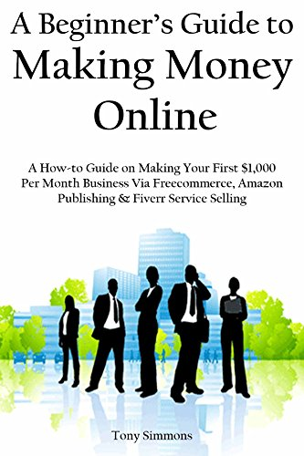 A Beginner's Guide to Making Money Online: A How-to Guide on Making Your First 1,000 Per Month Business Via Freecommerce, Amazon Publishing & Fiverr Service Selling