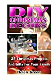 DIY Christmas Decors:  25 Christmas Projects And Gifts For Your Family: DIY, Christmas Decors, Decors and Gifts, Christmas Gifts, Christmas Projects, ... Crafts, Crafts & Hobbies, Hobbies & Home)