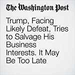 Trump, Facing Likely Defeat, Tries to Salvage His Business Interests. It May Be Too Late | Dana Milbank