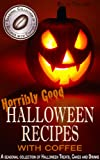 Horribly Good Halloween Recipes with Coffee: Halloween Holiday Themed Snacks and Drinks for Kids and Adults. (Seasonal Collection of Recipes with Coffee)