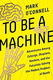 Book Cover: To Be a Machine: Adventures Among Cyborgs, Utopians, Hackers, and the Futurists Solving the Modest Problem of Death
