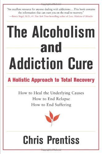 The Alcoholism and Addiction Cure: A Holistic Approach to Total Recovery By Chris Prentiss PDF