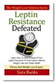 Leptin Resistance Defeated: Learn How To Take Charge of Your Leptin Hormone for Permanent Lifetime Weight Loss and Great Health (The Weight Loss Solution Series, Leptin Book) (Volume 2)