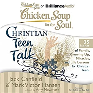 Chicken Soup for the Soul: Christian Teen Talk - 35 Stories of Family, Growing Up, Miracles, and Life Lessons for Christian Teens Audiobook