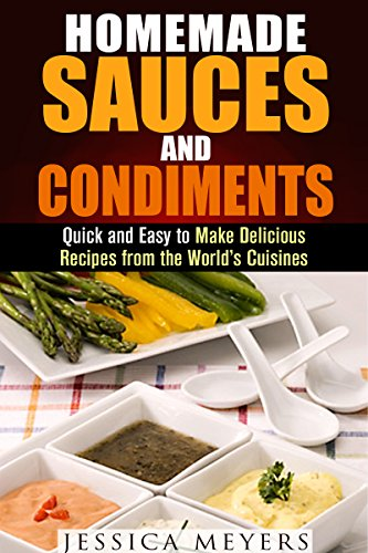 Homemade Sauces and Condiments: Quick and Easy to Make Delicious Recipes from the World's Cuisines (Dips, Condiment and Sauce Recipes) by Jessica Meyers