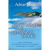 Never Mind the Reversing Ducks: A Non-theologian Encounters Jesus in the Gospel According to St. Markby Adrian Plass