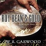 Roy Bean's Gold: A Western Story | W. R. Garwood