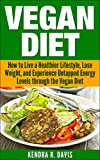 Vegan Diet: How to Live a Healthier Lifestyle, Lose Weight, and Experience Limitless Energy Levels through the Vegan Diet