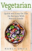 Vegetarian: Quick and Easy On The Go Recipes With Natural Foods (Vegetarian, Cleanse and Low Fat Recipes Series Book 3)