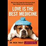 Love Is the Best Medicine: What Two Dogs Taught One Veterinarian about Hope, Humility, and Everyday Miracles | Nicholas Trout