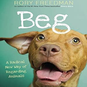 Beg: A Radical New Way of Regarding Animals | [Rory Freedman]