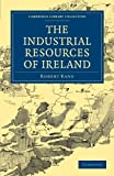 The Industrial Resources of Ireland (Cambridge Library Collection - Technology) (1108026850) by Kane, Robert