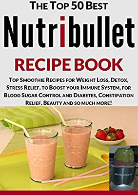 Nutribullet Recipe Book: Top Smoothie Recipes for Weight Loss, Detox, Stress Relief, to Boost your Immune System, for Blood Sugar Control and Diabetes, ... Relief and Beauty (Cooking Recipes Book 13)