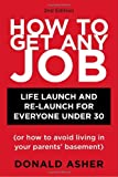 How to Get Any Job: Life Launch and Re-Launch for Everyone Under 30 (or How to Avoid Living in Your Parents' Basement), 2nd Edition (158008947X) by Asher, Donald