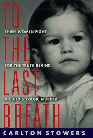 To the Last Breath : Three Women Fight for the Truth Behind a Childs Tragic Murder, CARLTON STOWERS