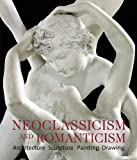 Neoclassicism and Romanticism: Architecture - Sculpture - Painting - Drawings 1750-1848